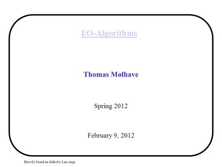 Heavily based on slides by Lars Arge I/O-Algorithms Thomas Mølhave Spring 2012 February 9, 2012.