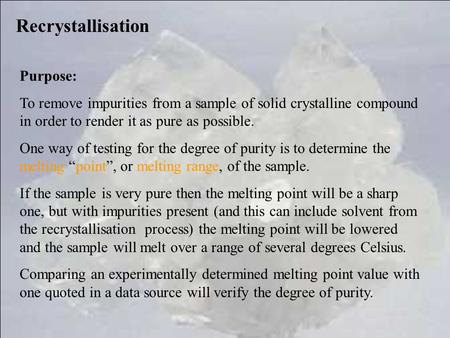 Recrystallisation Purpose: To remove impurities from a sample of solid crystalline compound in order to render it as pure as possible. One way of testing.