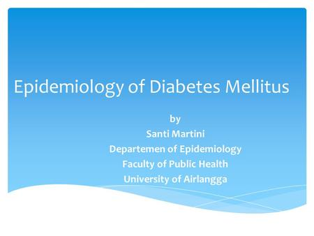 Epidemiology of Diabetes Mellitus by Santi Martini Departemen of Epidemiology Faculty of Public Health University of Airlangga.