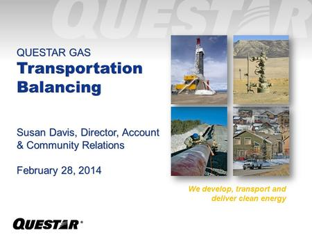 ®® QUESTAR GAS Transportation Balancing Susan Davis, Director, Account & Community Relations February 28, 2014 We develop, transport and deliver clean.