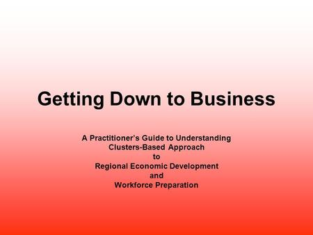 Getting Down to Business A Practitioner's Guide to Understanding Clusters-Based Approach to Regional Economic Development and Workforce Preparation.