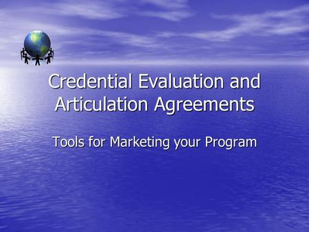 Credential Evaluation and Articulation Agreements Tools for Marketing your Program.