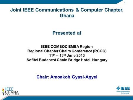 1 Joint IEEE Communications & Computer Chapter, Ghana Presented at IEEE COMSOC EMEA Region Regional Chapter Chairs Conference (RCCC) 11 th – 13 th June.