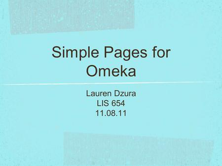 Simple Pages for Omeka Lauren Dzura LIS 654 11.08.11.
