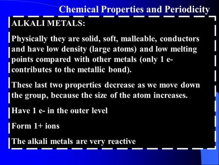 Chemical Properties and Periodicity ALKALI METALS: Physically they are solid, soft, malleable, conductors and have low density (large atoms) and low melting.