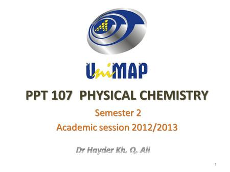 PPT 107 PHYSICAL CHEMISTRY Semester 2 Semester 2 Academic session 2012/2013 1.