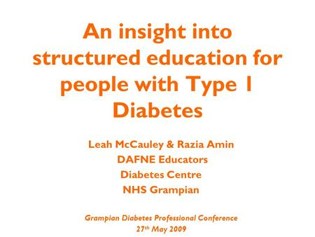 Leah McCauley & Razia Amin DAFNE Educators Diabetes Centre NHS Grampian Grampian Diabetes Professional Conference 27 th May 2009 An insight into structured.