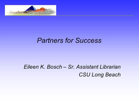 Partners for Success Eileen K. Bosch – Sr. Assistant Librarian CSU Long Beach.