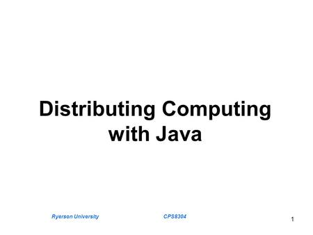 Ryerson University CPS8304 1 Distributing Computing with Java.