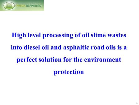 1 High level processing of oil slime wastes into diesel oil and asphaltic road oils is a perfect solution for the environment protection.