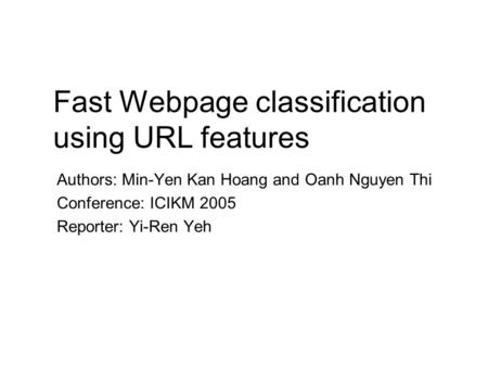 Fast Webpage classification using URL features Authors: Min-Yen Kan Hoang and Oanh Nguyen Thi Conference: ICIKM 2005 Reporter: Yi-Ren Yeh.