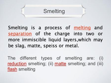 Smelting The different types of smelting are: (i) reduction smelting; (ii) matte smelting; and (iii) flash smelting.