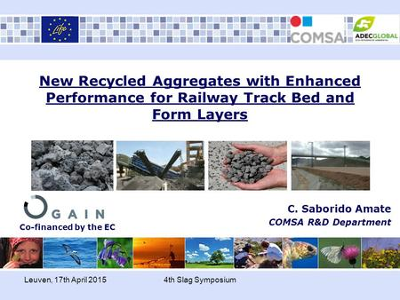 Leuven, 17th April 20154th Slag Symposium New Recycled Aggregates with Enhanced Performance for Railway Track Bed and Form Layers C. Saborido Amate COMSA.
