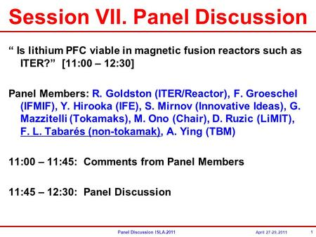 "Panel Discussion ISLA-2011 April 27-29, 2011 Session VII. Panel Discussion "" Is lithium PFC viable in magnetic fusion reactors such as ITER?"" [11:00 –"