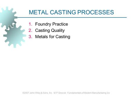 METAL CASTING PROCESSES 1.Foundry Practice 2.Casting Quality 3.Metals for Casting ©2007 John Wiley & Sons, Inc. M P Groover, Fundamentals of Modern Manufacturing.