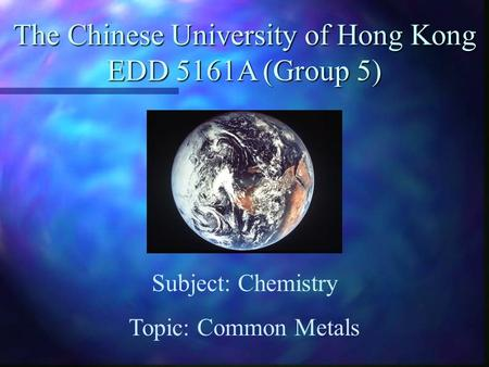 The Chinese University of Hong Kong EDD 5161A (Group 5) Subject: Chemistry Topic: Common Metals.
