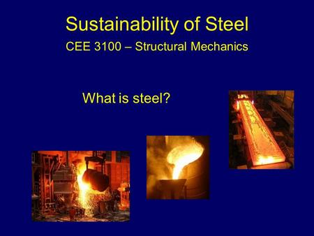 Sustainability of Steel CEE 3100 – Structural Mechanics What is steel?
