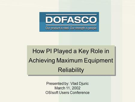 Presented by: Vlad Djuric March 11, 2002 OSIsoft Users Conference How PI Played a Key Role in Achieving Maximum Equipment Reliability.