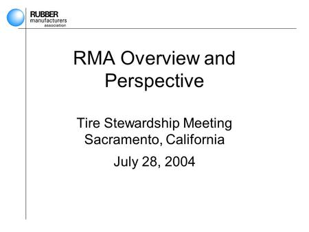 RMA Overview and Perspective Tire Stewardship Meeting Sacramento, California July 28, 2004.