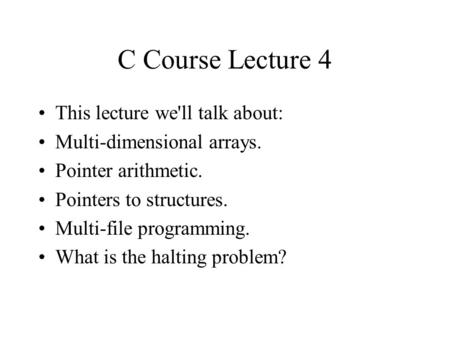 C Course Lecture 4 This lecture we'll talk about: Multi-dimensional arrays. Pointer arithmetic. Pointers to structures. Multi-file programming. What is.