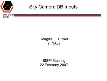 Douglas L. Tucker (FNAL) SISPI Meeting 22 February 2007 Sky Camera DB Inputs.