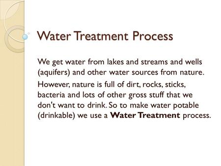 Water Treatment Process We get water from lakes and streams and wells (aquifers) and other water sources from nature. However, nature is full of dirt,