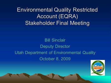 Environmental Quality Restricted Account (EQRA) Stakeholder Final Meeting Bill Sinclair Deputy Director Utah Department of Environmental Quality October.