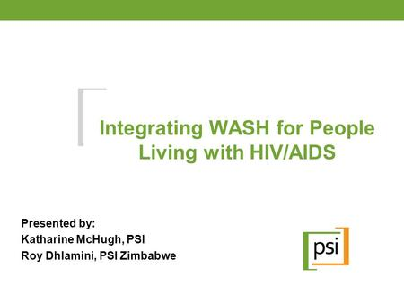 Integrating WASH for People Living with HIV/AIDS Presented by: Katharine McHugh, PSI Roy Dhlamini, PSI Zimbabwe.