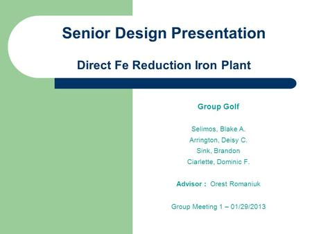 Senior Design Presentation Direct Fe Reduction Iron Plant Group Golf Selimos, Blake A. Arrington, Deisy C. Sink, Brandon Ciarlette, Dominic F. Advisor.