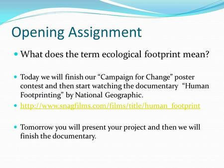"Opening Assignment What does the term ecological footprint mean? Today we will finish our ""Campaign for Change"" poster contest and then start watching."