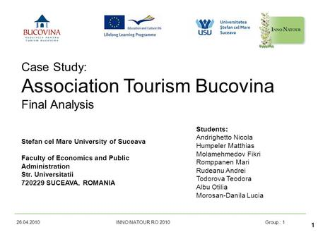 26.04.2010 INNO NATOUR RO 2010Group.: 1 1 Case Study: Association Tourism Bucovina Final Analysis Stefan cel Mare University of Suceava Faculty of Economics.