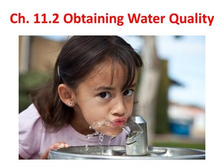 Ch. 11.2 Obtaining Water Quality. Safe Drinking Water the quality of our water is just as important as having a steady supply of water our drinking water.