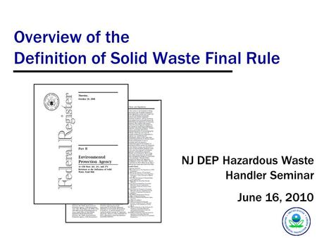 Overview of the Definition of Solid Waste Final Rule NJ DEP Hazardous Waste Handler Seminar June 16, 2010.