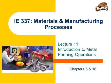 IE 337: Materials & Manufacturing Processes Lecture 11: Introduction to Metal Forming Operations Chapters 6 & 18.