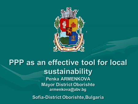 PPP as an effective tool for local sustainability Penka ARMENKOVA Mayor District Oborishte Sofia-District Oborishte,Bulgaria.