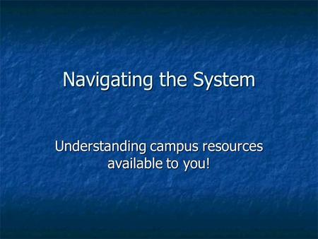 Navigating the System Understanding campus resources available to you!