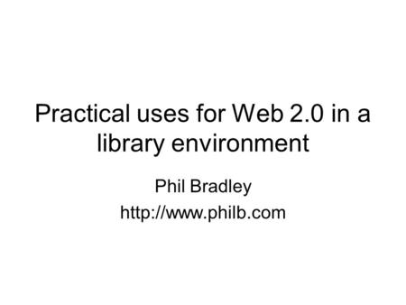 Practical uses for Web 2.0 in a library environment Phil Bradley