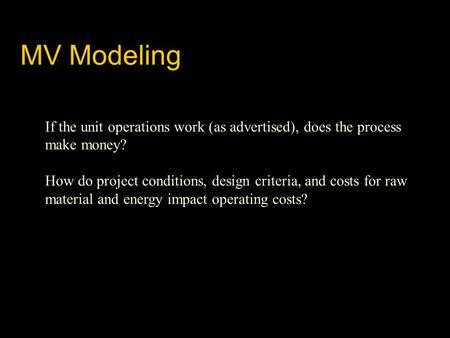 MV Modeling If the unit operations work (as advertised), does the process make money? How do project conditions, design criteria, and costs for raw material.