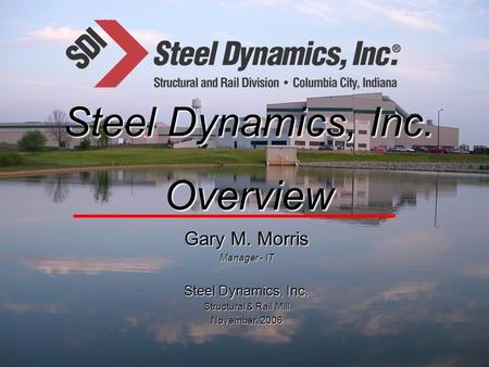 Gary M. Morris Manager - IT Steel Dynamics, Inc. Structural & Rail Mill November, 2006 Steel Dynamics, Inc. Overview.