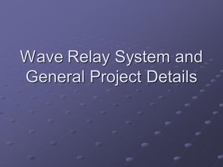 Wave Relay System and General Project Details. Wave Relay System Provides seamless multi-hop connectivity Operates at layer 2 of networking stack Seamless.