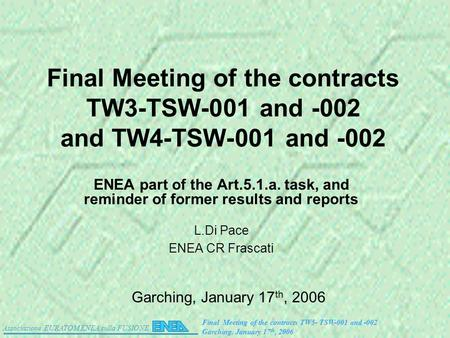 Associazione EURATOM ENEA sulla FUSIONE Final Meeting of the contracts TW5- TSW-001 and -002 Garching. January 17 th, 2006 Final Meeting of the contracts.