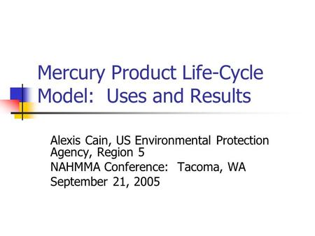 Mercury Product Life-Cycle Model: Uses and Results Alexis Cain, US Environmental Protection Agency, Region 5 NAHMMA Conference: Tacoma, WA September 21,