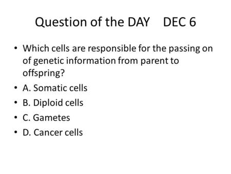 Question of the DAY DEC 6 Which cells are responsible for the passing on of genetic information from parent to offspring? A. Somatic cells B. Diploid cells.