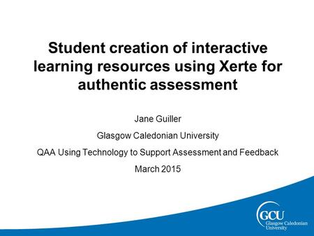 Student creation of interactive learning resources using Xerte for authentic assessment Jane Guiller Glasgow Caledonian University QAA Using Technology.