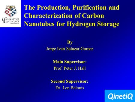 The Production, Purification and Characterization of Carbon Nanotubes for Hydrogen Storage By Jorge Ivan Salazar Gomez Main Supervisor: Prof. Peter J.