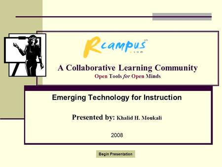 A Collaborative Learning Community Open Tools for Open Minds Emerging Technology for Instruction Presented by: Khalid H. Moukali 2008 Begin Presentation.