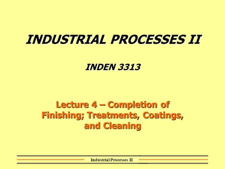 Industrial Processes II INDUSTRIAL PROCESSES II INDEN 3313 Lecture 4 – Completion of Finishing; Treatments, Coatings, and Cleaning.