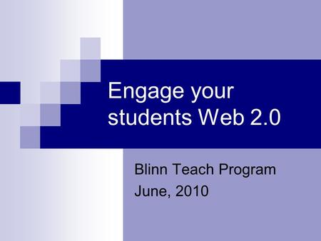 Engage your students Web 2.0 Blinn Teach Program June, 2010.