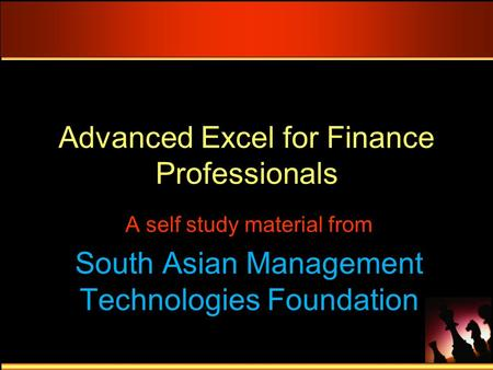 Advanced Excel for Finance Professionals A self study material from South Asian Management Technologies Foundation.