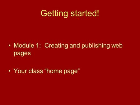"Getting started! Module 1: Creating and publishing web pages Your class ""home page"""